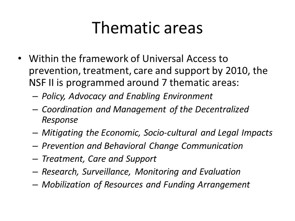 Thematic areas Within the framework of Universal Access to prevention, treatment, care and support by 2010, the NSF II is programmed around 7 thematic areas: – Policy, Advocacy and Enabling Environment – Coordination and Management of the Decentralized Response – Mitigating the Economic, Socio-cultural and Legal Impacts – Prevention and Behavioral Change Communication – Treatment, Care and Support – Research, Surveillance, Monitoring and Evaluation – Mobilization of Resources and Funding Arrangement