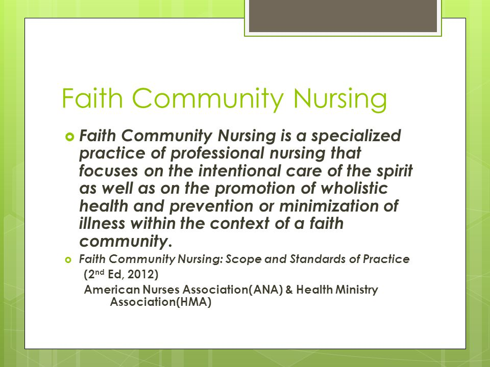 Faith Community Nursing  Faith Community Nursing is a specialized practice of professional nursing that focuses on the intentional care of the spirit as well as on the promotion of wholistic health and prevention or minimization of illness within the context of a faith community.