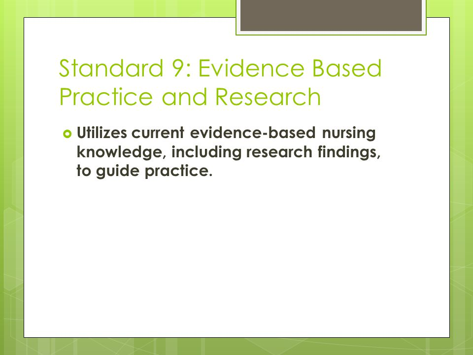 Standard 9: Evidence Based Practice and Research  Utilizes current evidence-based nursing knowledge, including research findings, to guide practice.