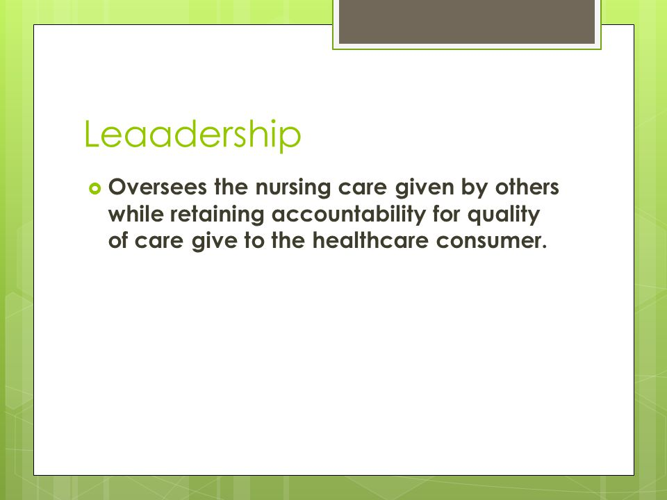 Leaadership  Oversees the nursing care given by others while retaining accountability for quality of care give to the healthcare consumer.