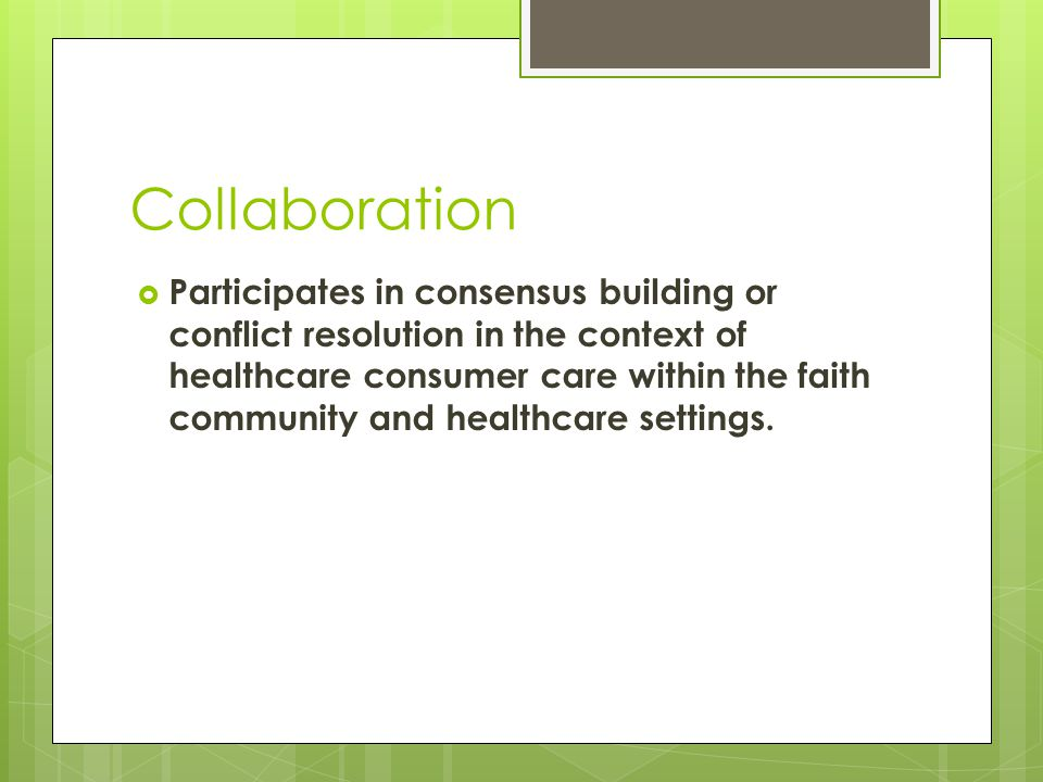 Collaboration  Participates in consensus building or conflict resolution in the context of healthcare consumer care within the faith community and healthcare settings.