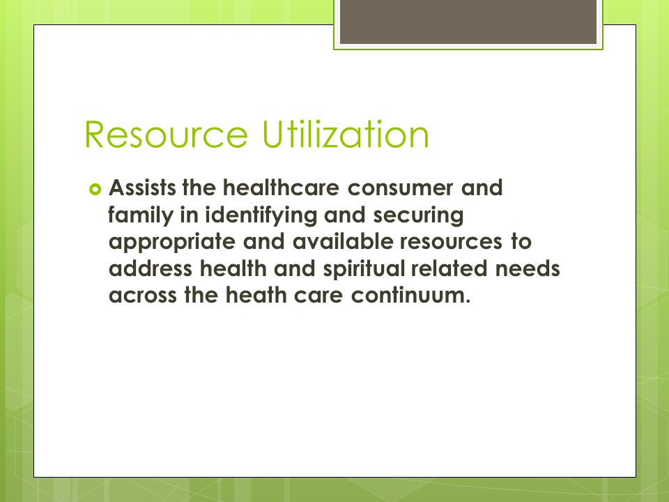 Resource Utilization  Assists the healthcare consumer and family in identifying and securing appropriate and available resources to address health and spiritual related needs across the heath care continuum.
