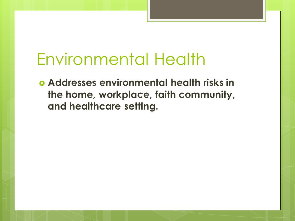 Environmental Health  Addresses environmental health risks in the home, workplace, faith community, and healthcare setting.
