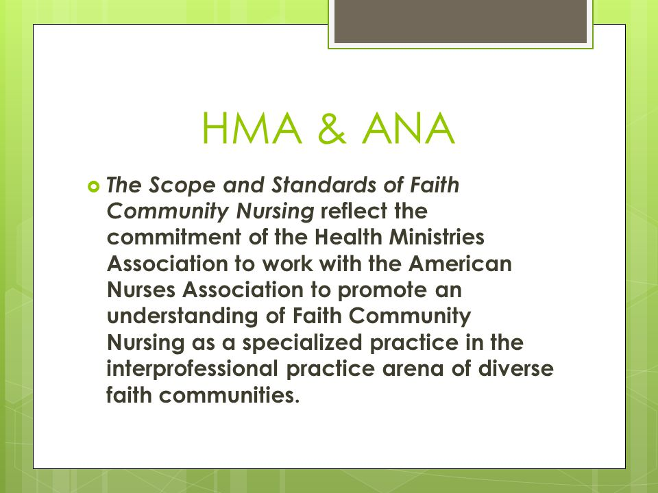 HMA & ANA  The Scope and Standards of Faith Community Nursing reflect the commitment of the Health Ministries Association to work with the American Nurses Association to promote an understanding of Faith Community Nursing as a specialized practice in the interprofessional practice arena of diverse faith communities.
