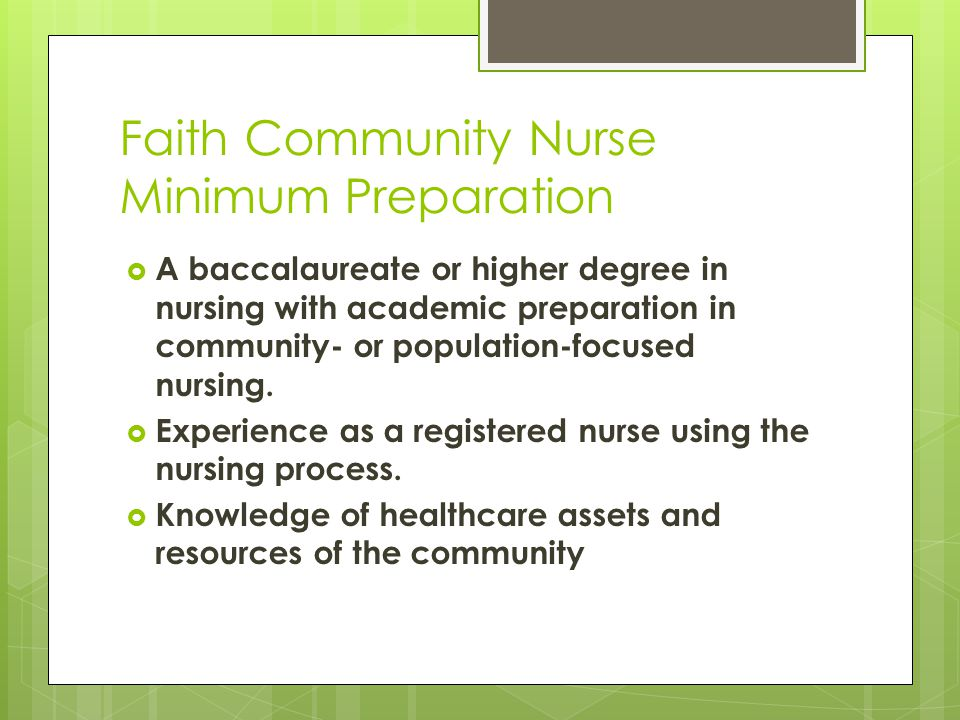 Faith Community Nurse Minimum Preparation  A baccalaureate or higher degree in nursing with academic preparation in community- or population-focused nursing.
