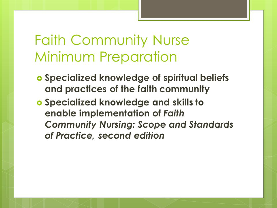 Faith Community Nurse Minimum Preparation  Specialized knowledge of spiritual beliefs and practices of the faith community  Specialized knowledge and skills to enable implementation of Faith Community Nursing: Scope and Standards of Practice, second edition