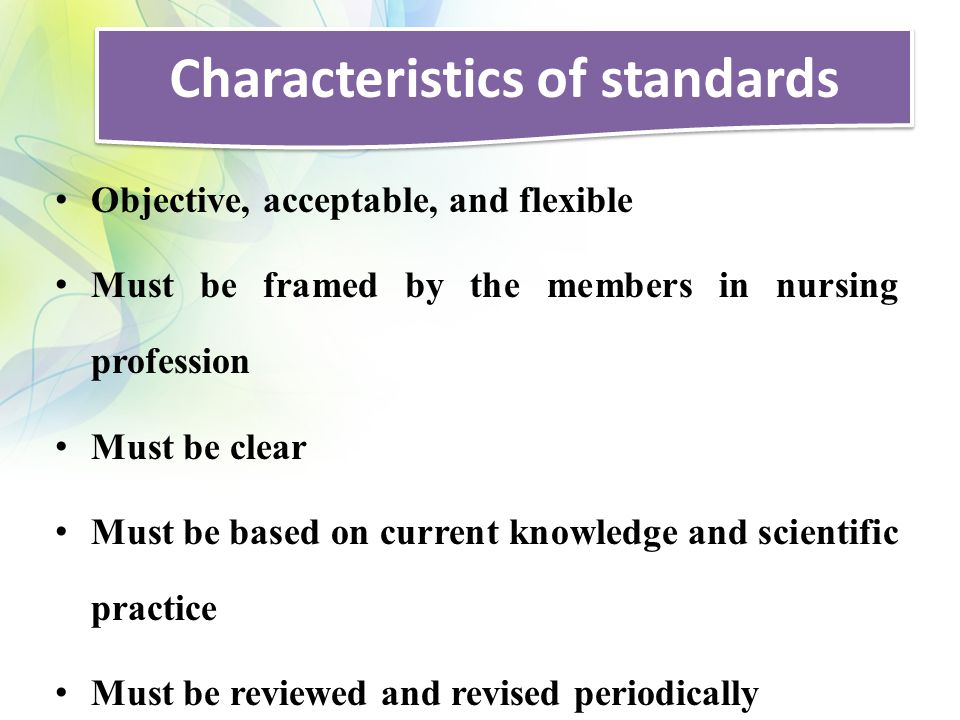 Characteristics of standards Objective, acceptable, and flexible Must be framed by the members in nursing profession Must be clear Must be based on current knowledge and scientific practice Must be reviewed and revised periodically