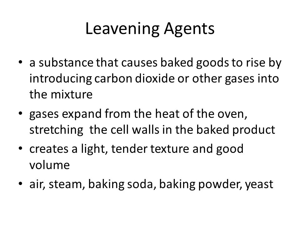 Leavening Agents a substance that causes baked goods to rise by introducing carbon dioxide or other gases into the mixture gases expand from the heat of the oven, stretching the cell walls in the baked product creates a light, tender texture and good volume air, steam, baking soda, baking powder, yeast