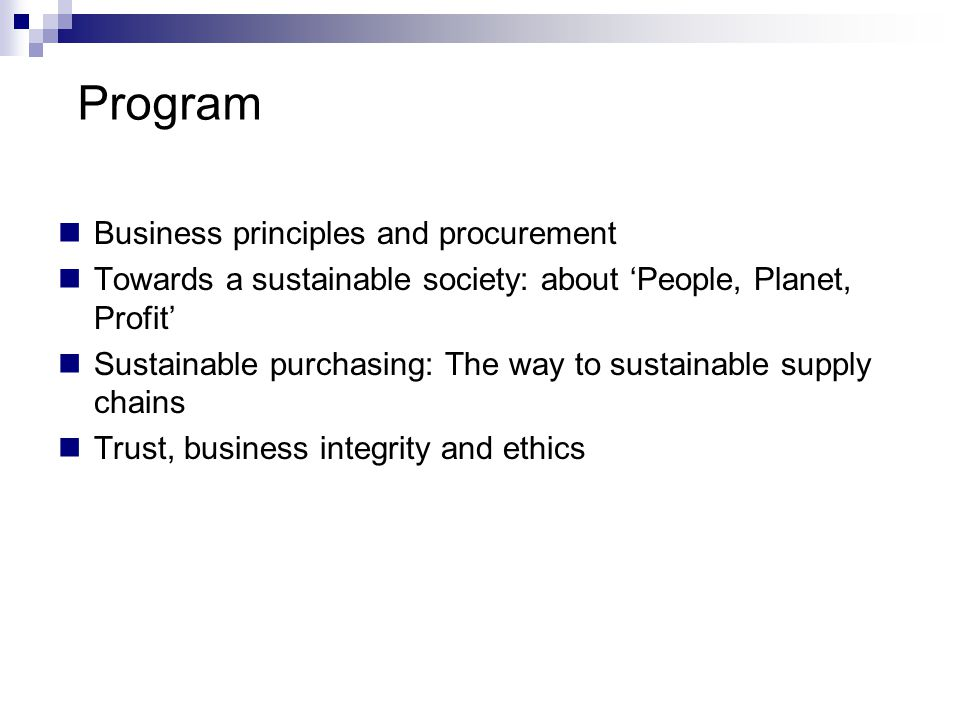 Program Business principles and procurement Towards a sustainable society: about 'People, Planet, Profit' Sustainable purchasing: The way to sustainable supply chains Trust, business integrity and ethics
