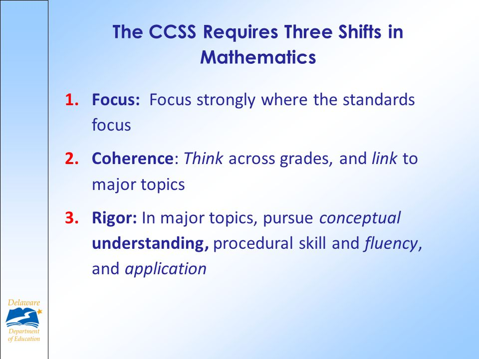 The CCSS Requires Three Shifts in Mathematics 1.Focus: Focus strongly where the standards focus 2.Coherence: Think across grades, and link to major topics 3.Rigor: In major topics, pursue conceptual understanding, procedural skill and fluency, and application