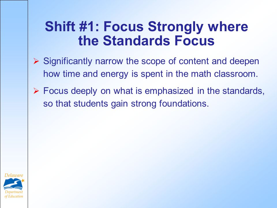 Shift #1: Focus Strongly where the Standards Focus  Significantly narrow the scope of content and deepen how time and energy is spent in the math classroom.