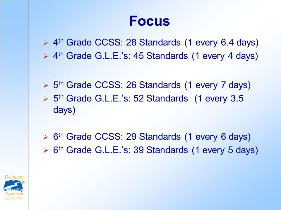 Focus  4 th Grade CCSS: 28 Standards (1 every 6.4 days)  4 th Grade G.L.E.'s: 45 Standards (1 every 4 days)  5 th Grade CCSS: 26 Standards (1 every 7 days)  5 th Grade G.L.E.'s: 52 Standards (1 every 3.5 days)  6 th Grade CCSS: 29 Standards (1 every 6 days)  6 th Grade G.L.E.'s: 39 Standards (1 every 5 days)