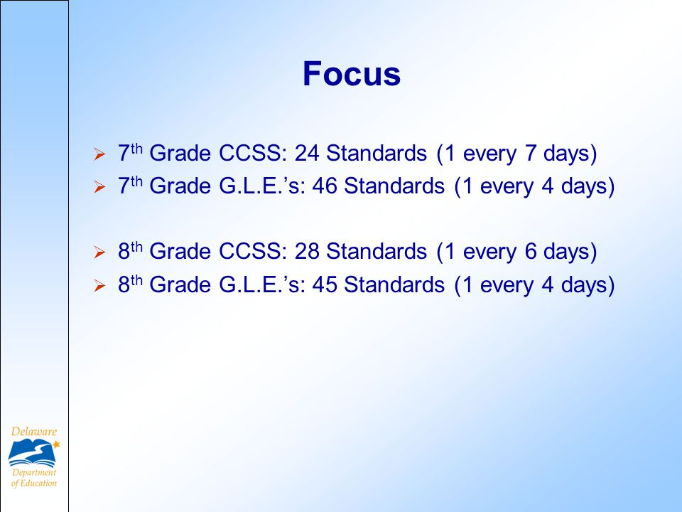 Focus  7 th Grade CCSS: 24 Standards (1 every 7 days)  7 th Grade G.L.E.'s: 46 Standards (1 every 4 days)  8 th Grade CCSS: 28 Standards (1 every 6 days)  8 th Grade G.L.E.'s: 45 Standards (1 every 4 days)
