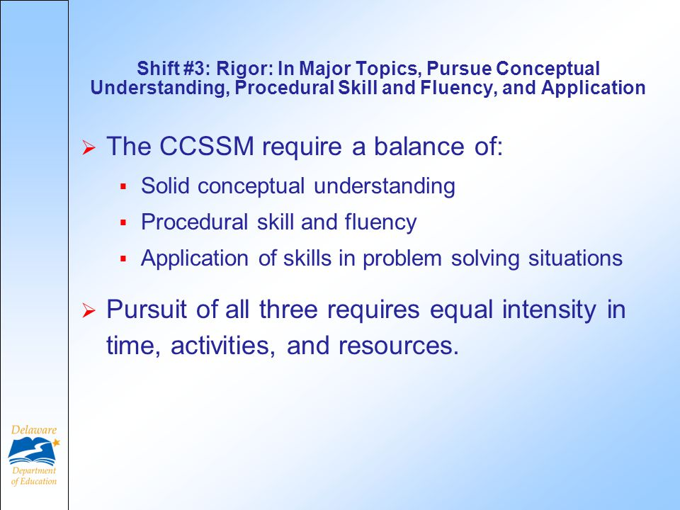 Shift #3: Rigor: In Major Topics, Pursue Conceptual Understanding, Procedural Skill and Fluency, and Application  The CCSSM require a balance of:  Solid conceptual understanding  Procedural skill and fluency  Application of skills in problem solving situations  Pursuit of all three requires equal intensity in time, activities, and resources.