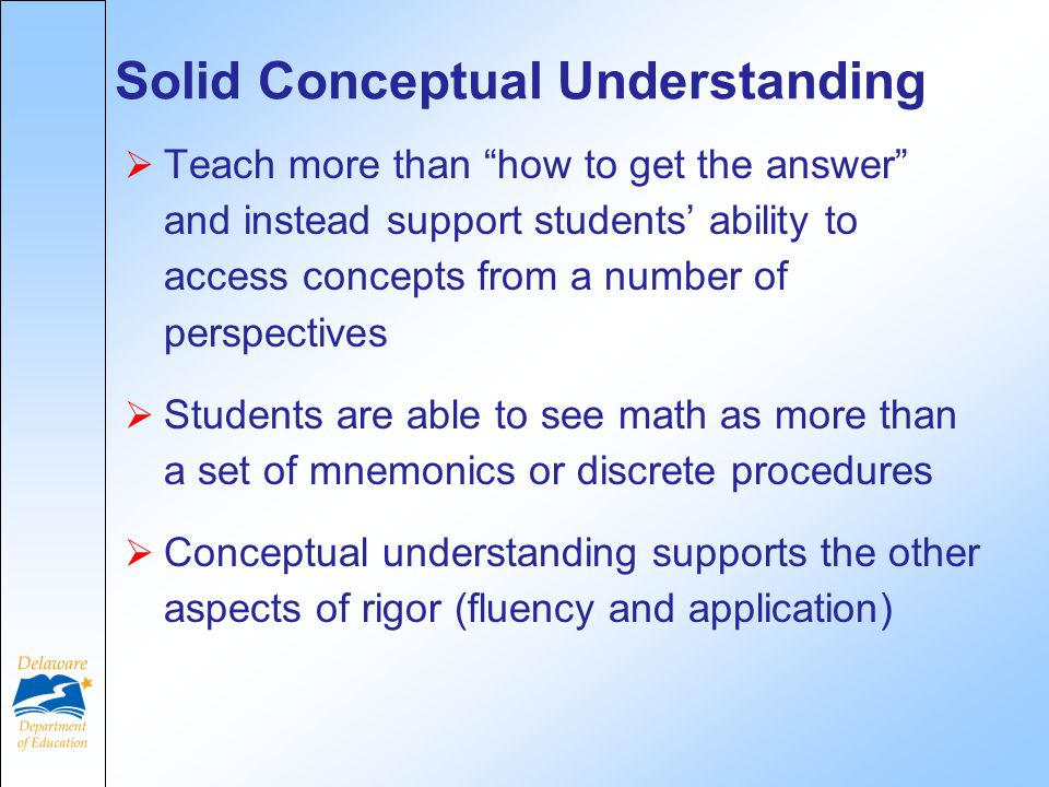 Solid Conceptual Understanding  Teach more than how to get the answer and instead support students' ability to access concepts from a number of perspectives  Students are able to see math as more than a set of mnemonics or discrete procedures  Conceptual understanding supports the other aspects of rigor (fluency and application)