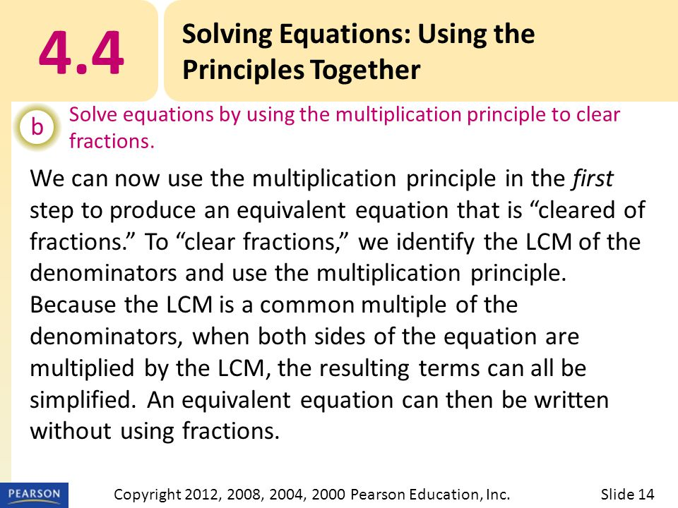 4.4 Solving Equations: Using the Principles Together b Solve equations by using the multiplication principle to clear fractions.