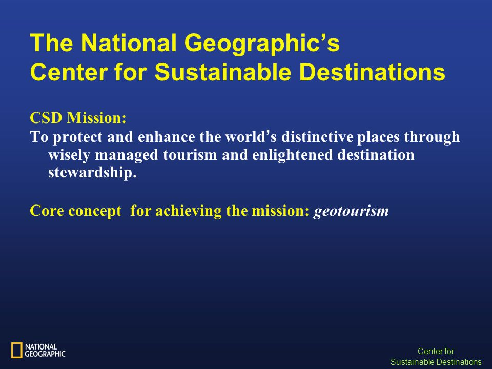 The National Geographic's Center for Sustainable Destinations CSD Mission: To protect and enhance the world ' s distinctive places through wisely managed tourism and enlightened destination stewardship.