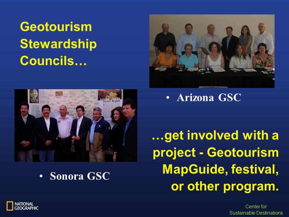 Center for Sustainable Destinations Geotourism Stewardship Councils… Arizona GSC Sonora GSC …get involved with a project - Geotourism MapGuide, festival, or other program.