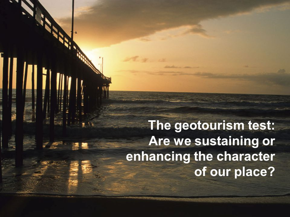 Center for Sustainable Destinations The geotourism test: Are we sustaining or enhancing the character of our place