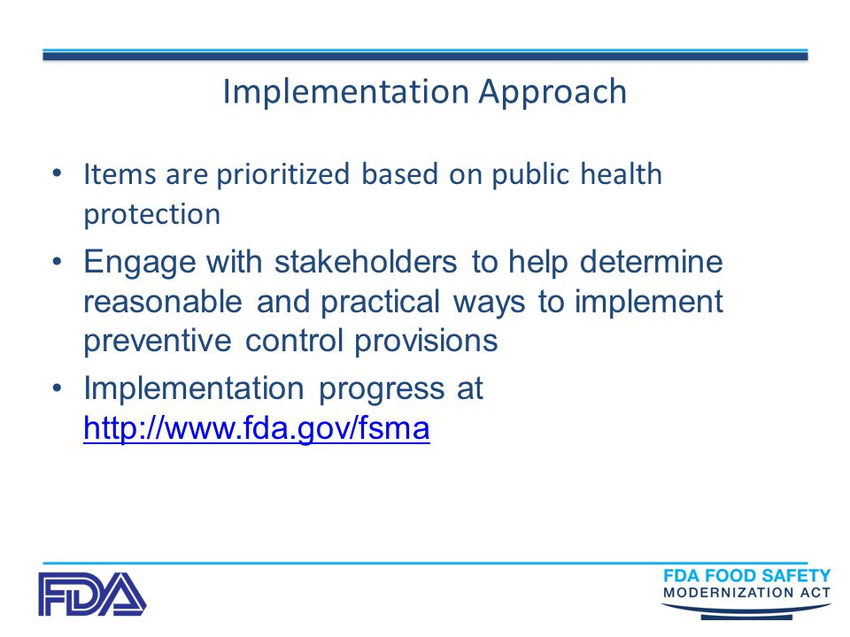 Implementation Approach Items are prioritized based on public health protection Engage with stakeholders to help determine reasonable and practical ways to implement preventive control provisions Implementation progress at