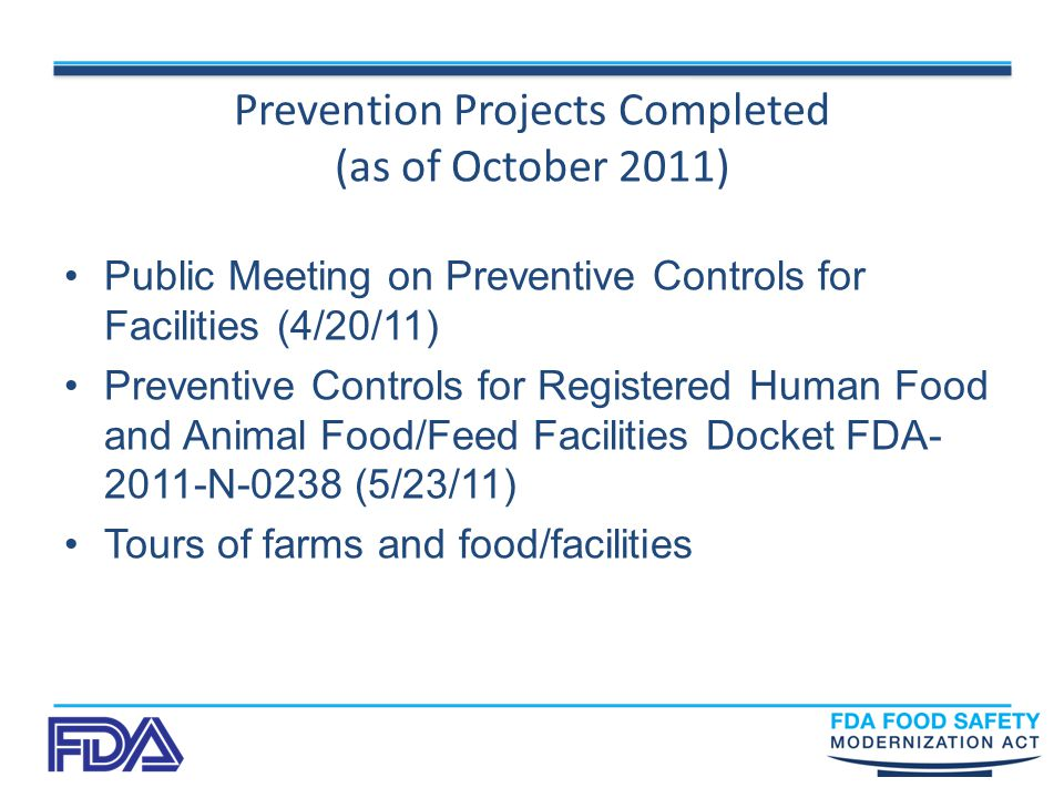 Prevention Projects Completed (as of October 2011) Public Meeting on Preventive Controls for Facilities (4/20/11) Preventive Controls for Registered Human Food and Animal Food/Feed Facilities Docket FDA N-0238 (5/23/11) Tours of farms and food/facilities