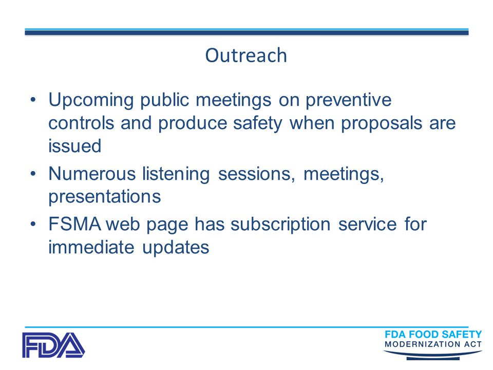 Outreach Upcoming public meetings on preventive controls and produce safety when proposals are issued Numerous listening sessions, meetings, presentations FSMA web page has subscription service for immediate updates