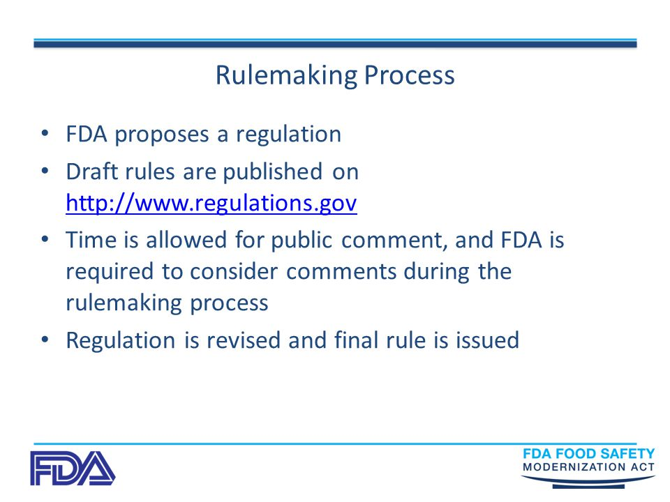 Rulemaking Process FDA proposes a regulation Draft rules are published on     Time is allowed for public comment, and FDA is required to consider comments during the rulemaking process Regulation is revised and final rule is issued