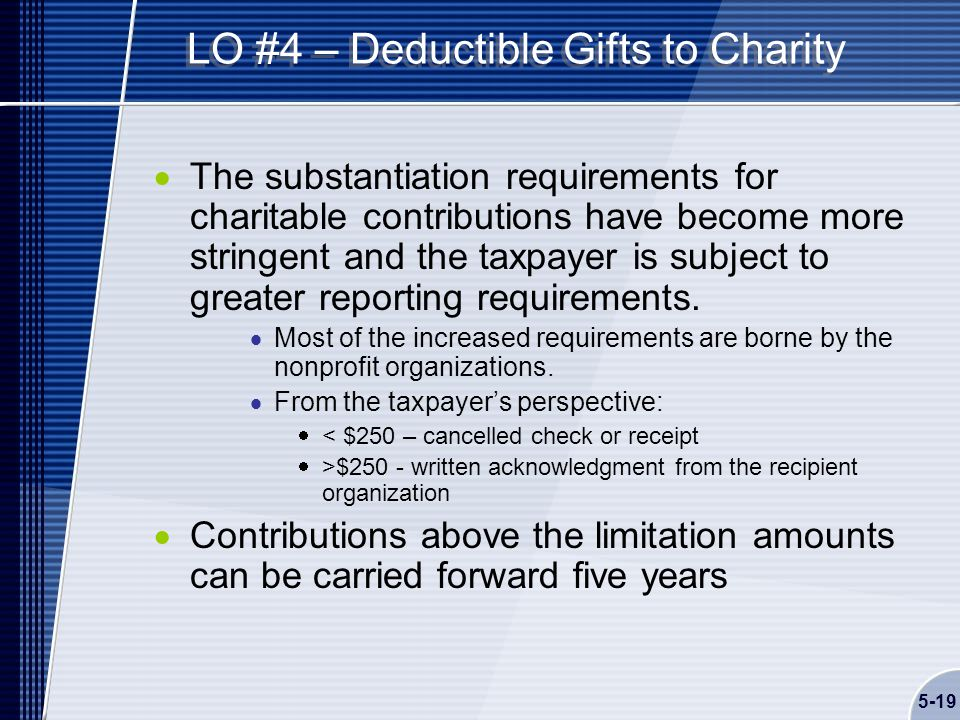 5-19 LO #4 – Deductible Gifts to Charity  The substantiation requirements for charitable contributions have become more stringent and the taxpayer is subject to greater reporting requirements.
