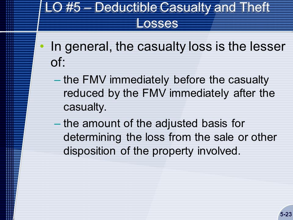 5-23 LO #5 – Deductible Casualty and Theft Losses In general, the casualty loss is the lesser of: –the FMV immediately before the casualty reduced by the FMV immediately after the casualty.