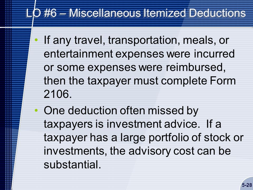 5-28 LO #6 – Miscellaneous Itemized Deductions If any travel, transportation, meals, or entertainment expenses were incurred or some expenses were reimbursed, then the taxpayer must complete Form 2106.