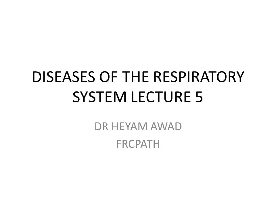 DISEASES OF THE RESPIRATORY SYSTEM LECTURE 5 DR HEYAM AWAD FRCPATH