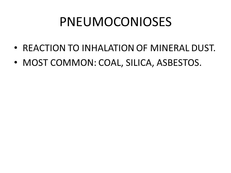 PNEUMOCONIOSES REACTION TO INHALATION OF MINERAL DUST. MOST COMMON: COAL, SILICA, ASBESTOS.