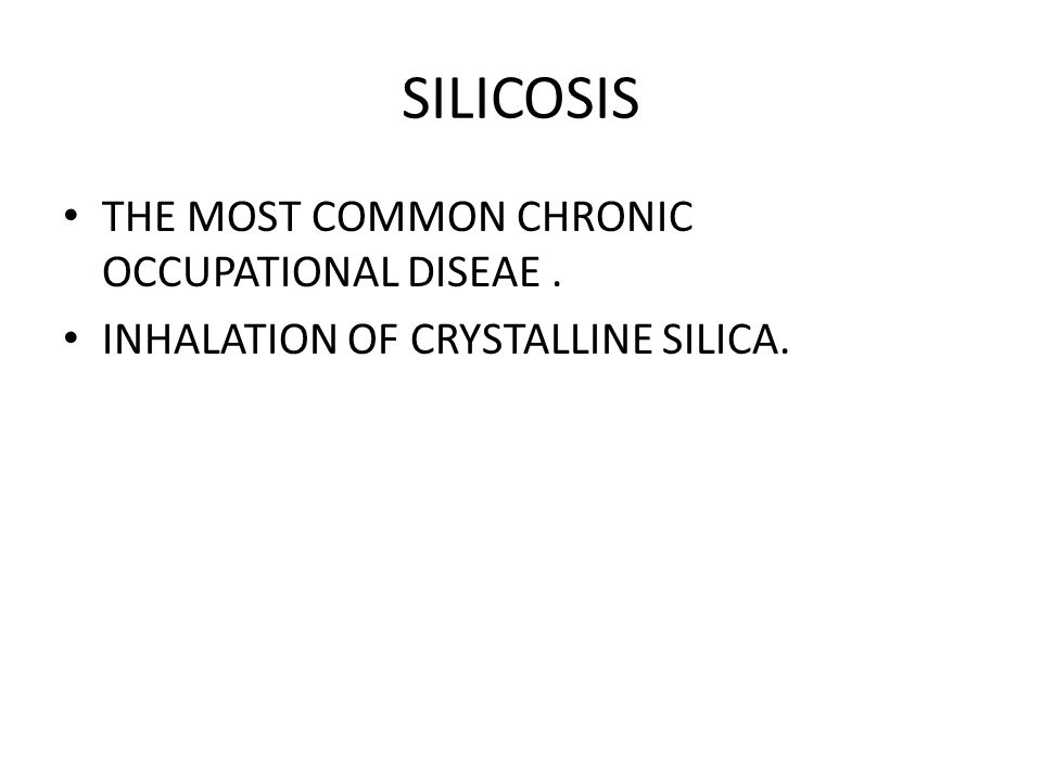 SILICOSIS THE MOST COMMON CHRONIC OCCUPATIONAL DISEAE. INHALATION OF CRYSTALLINE SILICA.