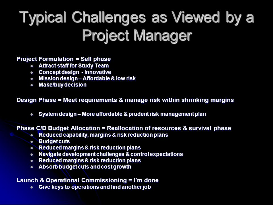 Typical Challenges as Viewed by a Project Manager Project Formulation = Sell phase Attract staff for Study Team Attract staff for Study Team Concept design - Innovative Concept design - Innovative Mission design – Affordable & low risk Mission design – Affordable & low risk Make/buy decision Make/buy decision Design Phase = Meet requirements & manage risk within shrinking margins System design – More affordable & prudent risk management plan System design – More affordable & prudent risk management plan Phase C/D Budget Allocation = Reallocation of resources & survival phase Reduced capability, margins & risk reduction plans Reduced capability, margins & risk reduction plans Budget cuts Budget cuts Reduced margins & risk reduction plans Reduced margins & risk reduction plans Navigate development challenges & control expectations Navigate development challenges & control expectations Reduced margins & risk reduction plans Reduced margins & risk reduction plans Absorb budget cuts and cost growth Absorb budget cuts and cost growth Launch & Operational Commissioning = I'm done Give keys to operations and find another job Give keys to operations and find another job