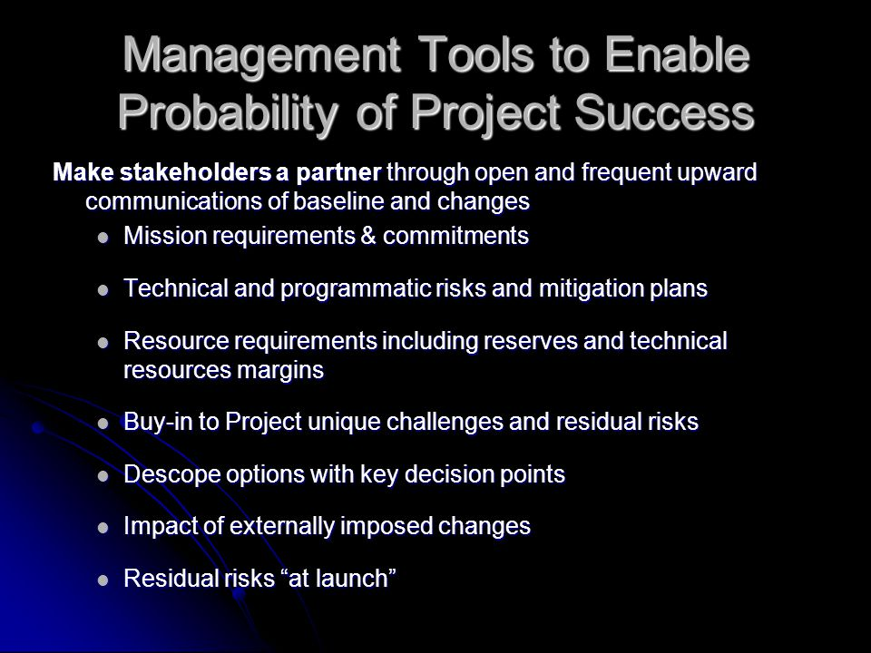 Management Tools to Enable Probability of Project Success Make stakeholders a partner through open and frequent upward communications of baseline and changes Mission requirements & commitments Mission requirements & commitments Technical and programmatic risks and mitigation plans Technical and programmatic risks and mitigation plans Resource requirements including reserves and technical resources margins Resource requirements including reserves and technical resources margins Buy-in to Project unique challenges and residual risks Buy-in to Project unique challenges and residual risks Descope options with key decision points Descope options with key decision points Impact of externally imposed changes Impact of externally imposed changes Residual risks at launch Residual risks at launch