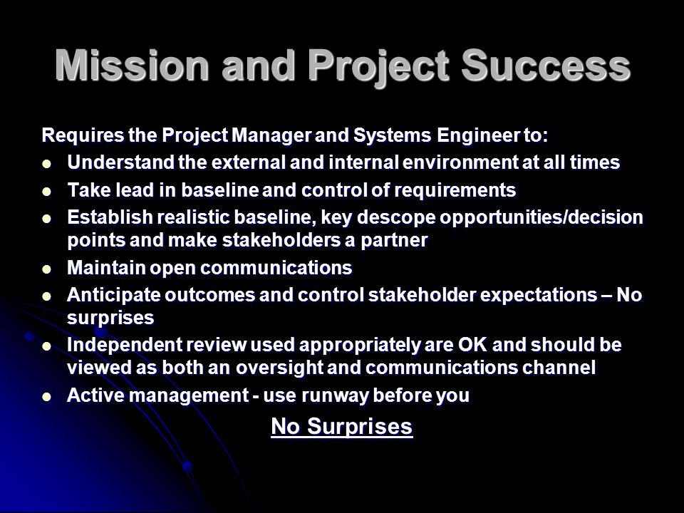 Mission and Project Success Requires the Project Manager and Systems Engineer to: Understand the external and internal environment at all times Understand the external and internal environment at all times Take lead in baseline and control of requirements Take lead in baseline and control of requirements Establish realistic baseline, key descope opportunities/decision points and make stakeholders a partner Establish realistic baseline, key descope opportunities/decision points and make stakeholders a partner Maintain open communications Maintain open communications Anticipate outcomes and control stakeholder expectations – No surprises Anticipate outcomes and control stakeholder expectations – No surprises Independent review used appropriately are OK and should be viewed as both an oversight and communications channel Independent review used appropriately are OK and should be viewed as both an oversight and communications channel Active management - use runway before you Active management - use runway before you No Surprises