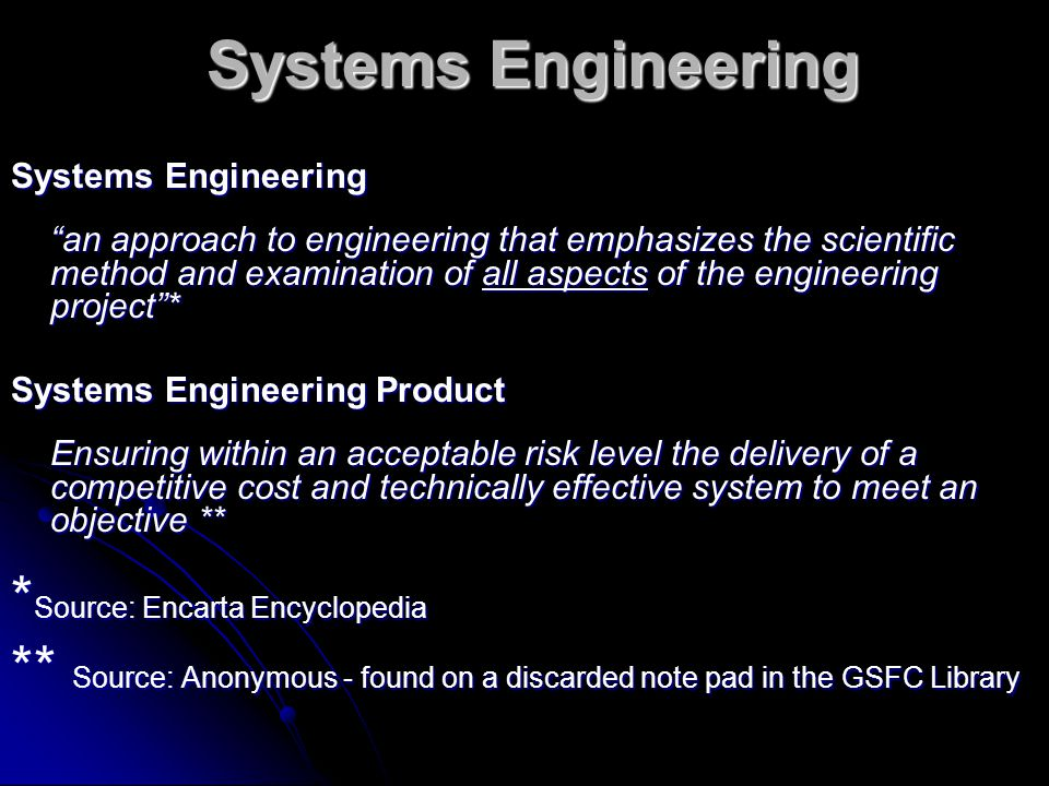 Systems Engineering Systems Engineering Systems Engineering an approach to engineering that emphasizes the scientific method and examination of all aspects of the engineering project * Systems Engineering Product Ensuring within an acceptable risk level the delivery of a competitive cost and technically effective system to meet an objective ** * Source: Encarta Encyclopedia ** Source: Anonymous - found on a discarded note pad in the GSFC Library