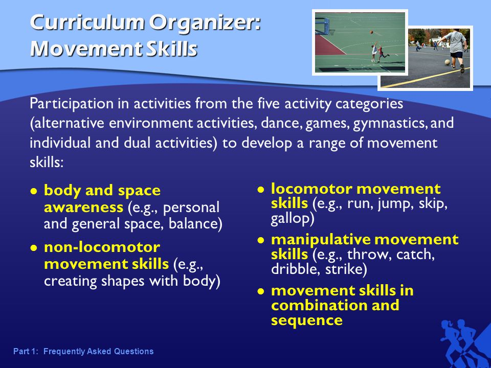 Curriculum Organizer: Movement Skills body and space awareness (e.g., personal and general space, balance) non-locomotor movement skills (e.g., creating shapes with body) locomotor movement skills (e.g., run, jump, skip, gallop) manipulative movement skills (e.g., throw, catch, dribble, strike) movement skills in combination and sequence Participation in activities from the five activity categories (alternative environment activities, dance, games, gymnastics, and individual and dual activities) to develop a range of movement skills: Part 1: Frequently Asked Questions