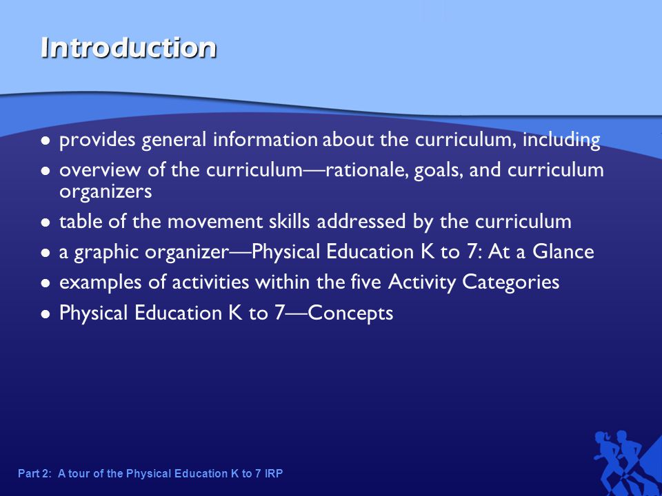 Introduction provides general information about the curriculum, including overview of the curriculum—rationale, goals, and curriculum organizers table of the movement skills addressed by the curriculum a graphic organizer—Physical Education K to 7: At a Glance examples of activities within the five Activity Categories Physical Education K to 7—Concepts Part 2: A tour of the Physical Education K to 7 IRP