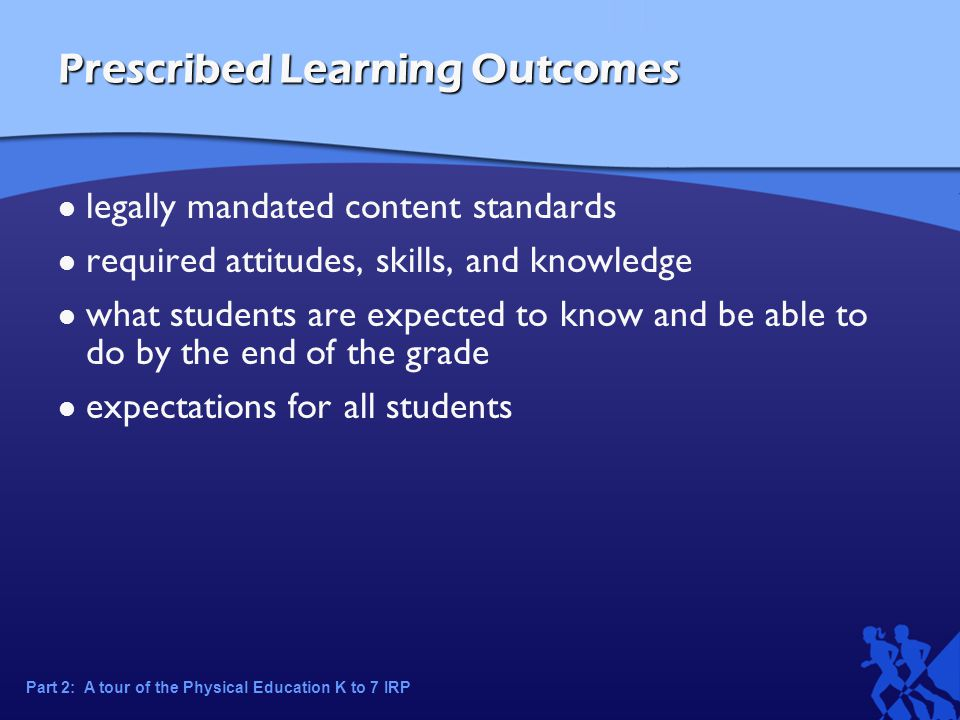 Prescribed Learning Outcomes legally mandated content standards required attitudes, skills, and knowledge what students are expected to know and be able to do by the end of the grade expectations for all students Part 2: A tour of the Physical Education K to 7 IRP
