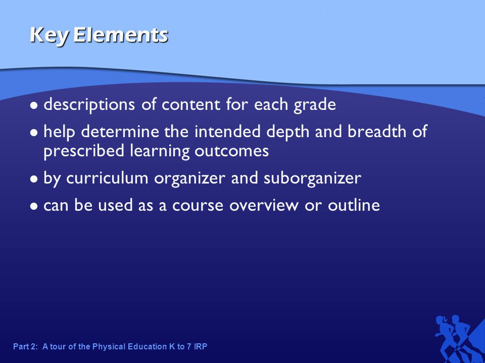 Key Elements descriptions of content for each grade help determine the intended depth and breadth of prescribed learning outcomes by curriculum organizer and suborganizer can be used as a course overview or outline Part 2: A tour of the Physical Education K to 7 IRP