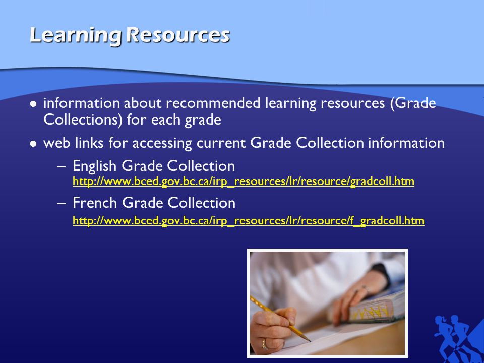 Learning Resources information about recommended learning resources (Grade Collections) for each grade web links for accessing current Grade Collection information –English Grade Collection     –French Grade Collection