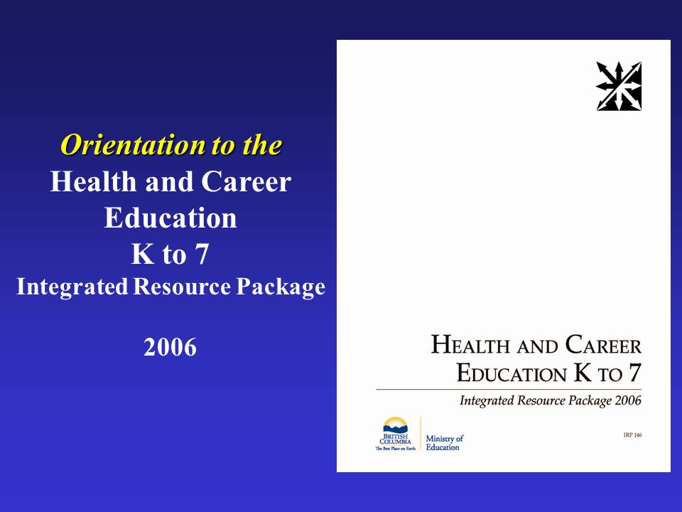Orientation to the Health and Career Education K to 7 Integrated Resource Package 2006