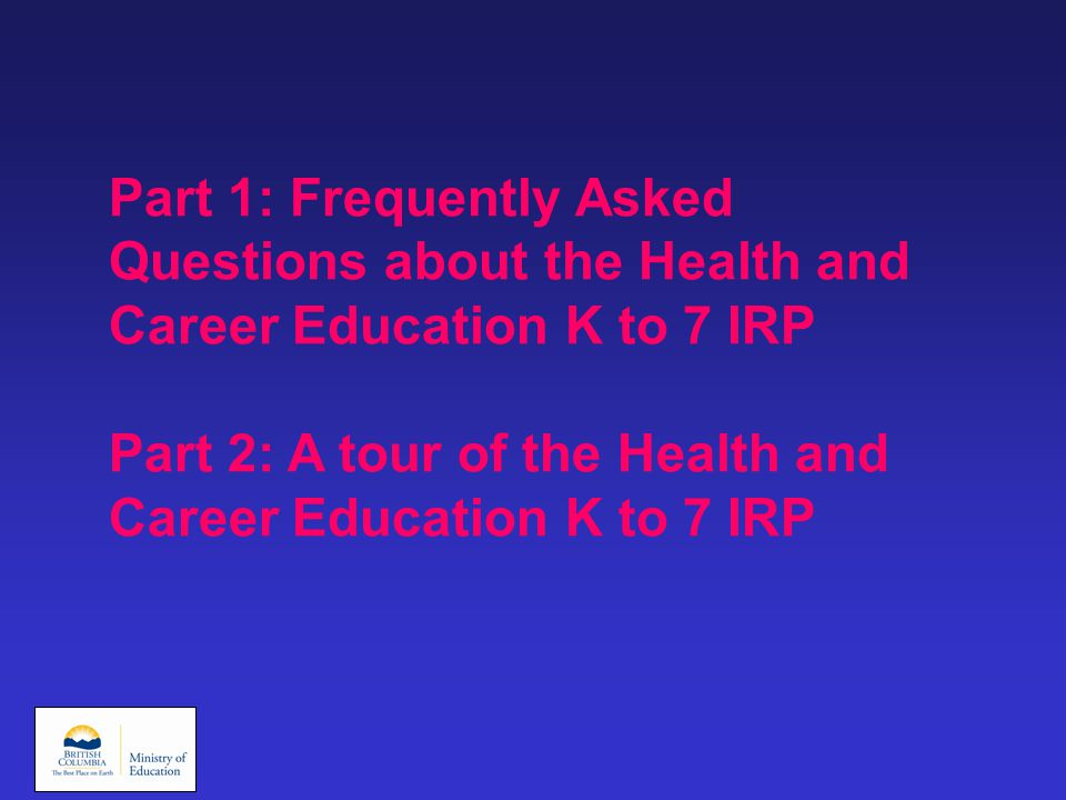 Part 1: Frequently Asked Questions about the Health and Career Education K to 7 IRP Part 2: A tour of the Health and Career Education K to 7 IRP