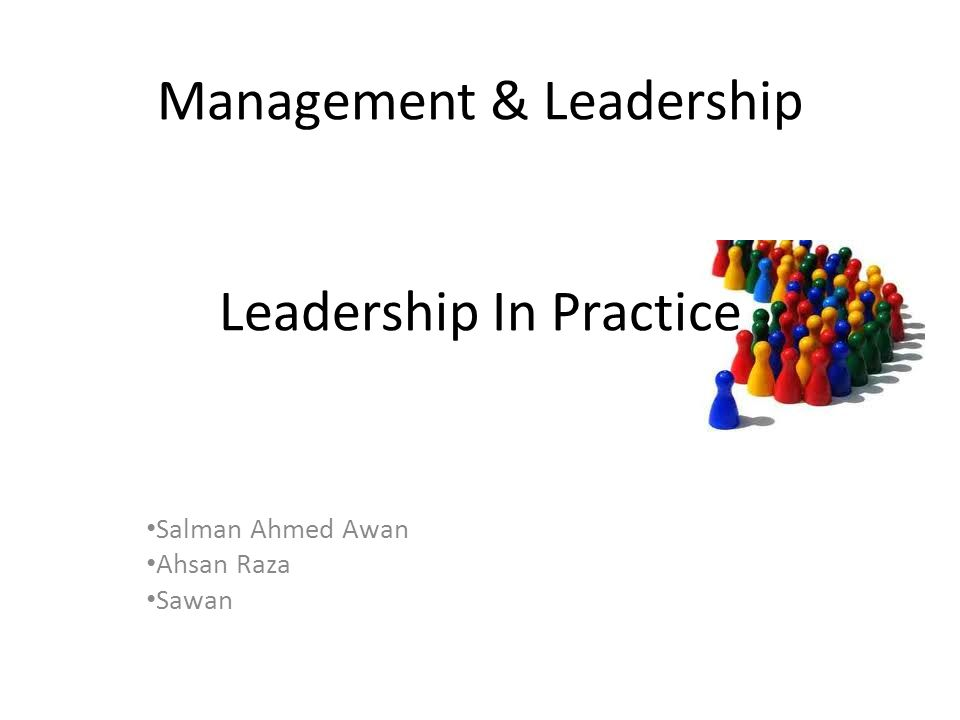 Management & Leadership Leadership In Practice Salman Ahmed Awan Ahsan Raza Sawan