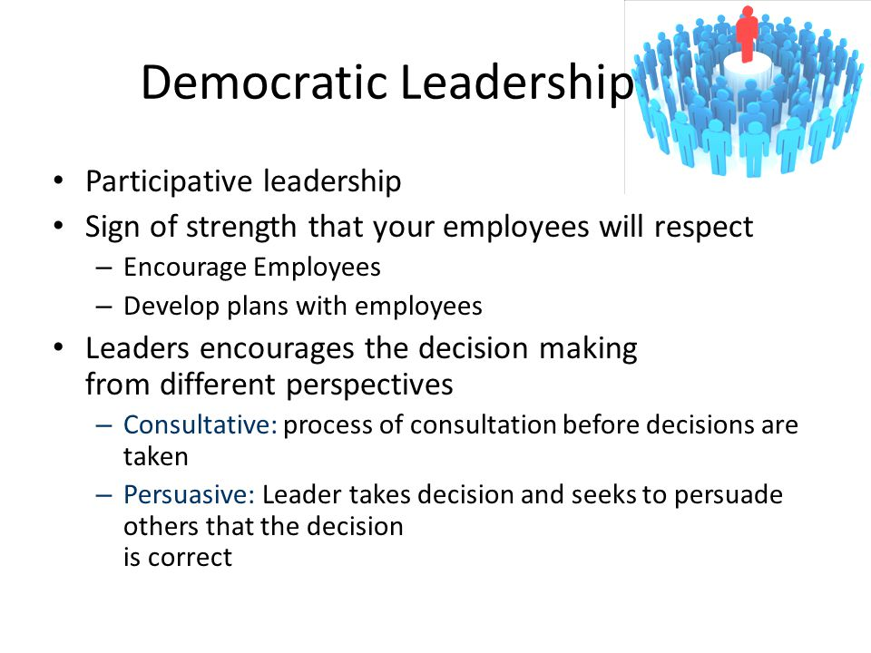 Democratic Leadership Participative leadership Sign of strength that your employees will respect – Encourage Employees – Develop plans with employees Leaders encourages the decision making from different perspectives – Consultative: process of consultation before decisions are taken – Persuasive: Leader takes decision and seeks to persuade others that the decision is correct