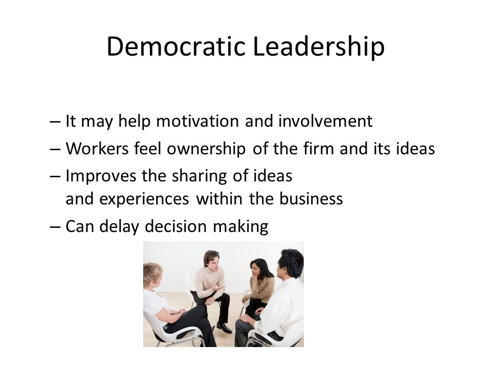 Democratic Leadership – It may help motivation and involvement – Workers feel ownership of the firm and its ideas – Improves the sharing of ideas and experiences within the business – Can delay decision making
