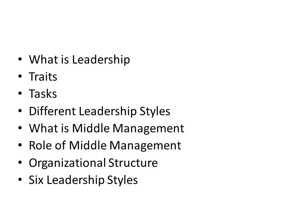 What is Leadership Traits Tasks Different Leadership Styles What is Middle Management Role of Middle Management Organizational Structure Six Leadership Styles