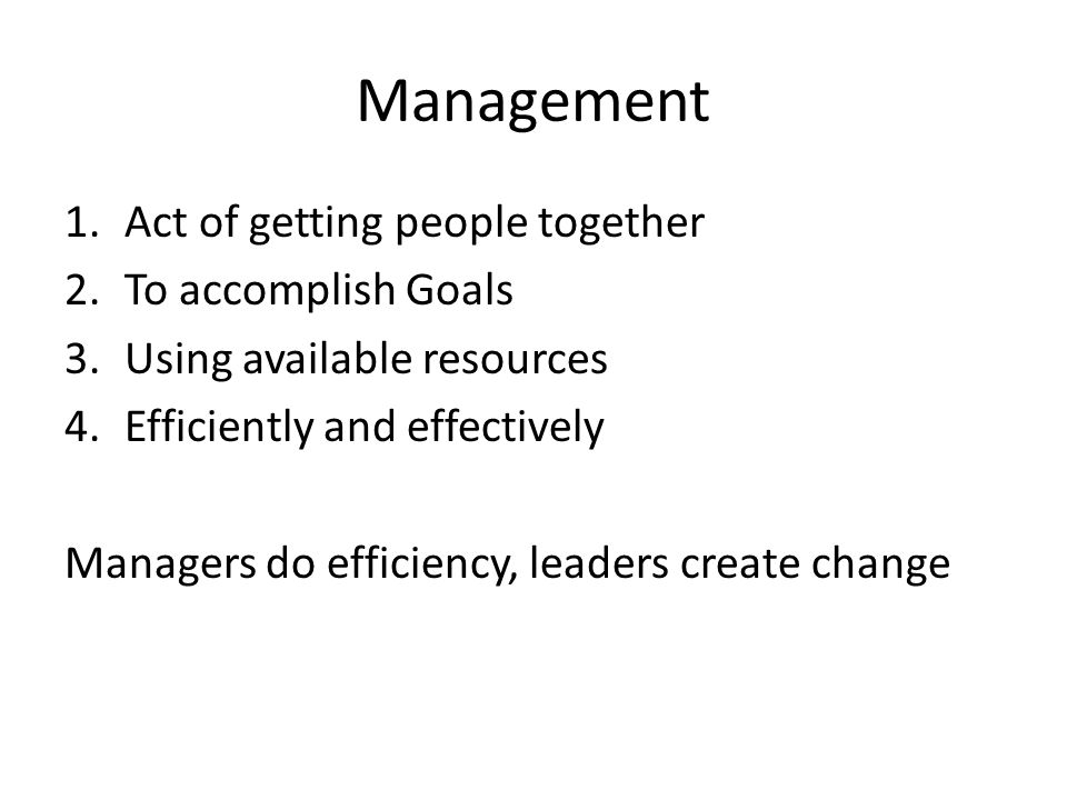 Management 1.Act of getting people together 2.To accomplish Goals 3.Using available resources 4.Efficiently and effectively Managers do efficiency, leaders create change