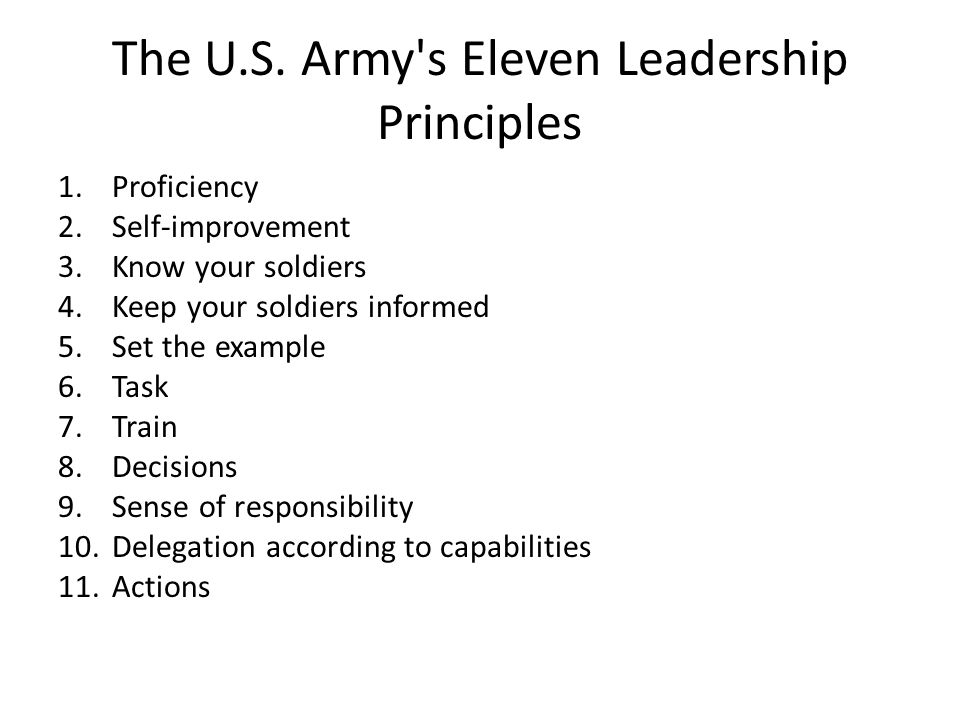 The U.S. Army's Eleven Leadership Principles 1.Proficiency 2.Self-improvement 3.Know your soldiers 4.Keep your soldiers informed 5.Set the example 6.T